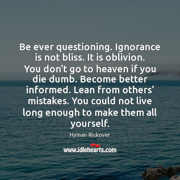 Be ever questioning. Ignorance is not bliss. It is oblivion. You don't Ignorance Quotes Image