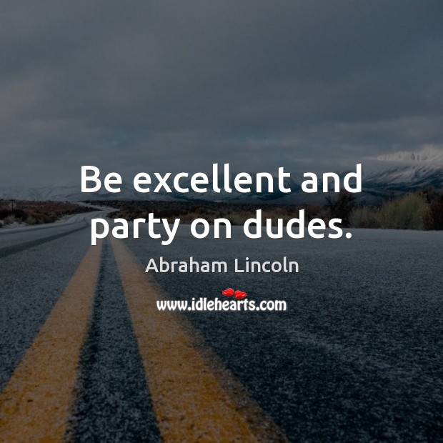 Image, Be excellent and party on dudes.