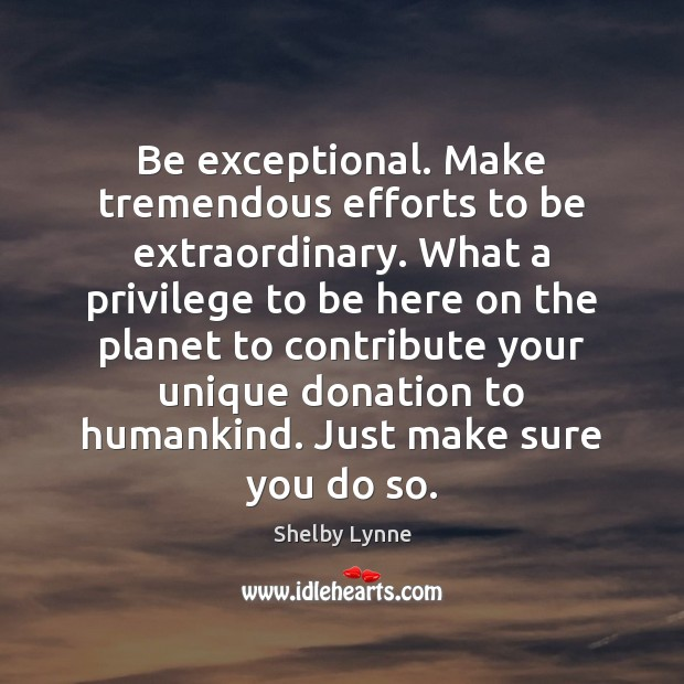 Be exceptional. Make tremendous efforts to be extraordinary. What a privilege to Donate Quotes Image