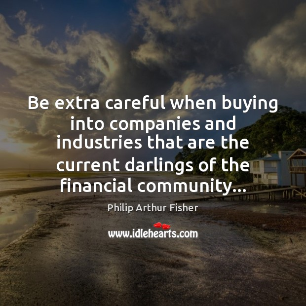Be extra careful when buying into companies and industries that are the Philip Arthur Fisher Picture Quote