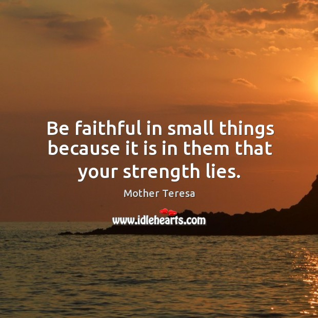 Image, Be faithful in small things because it is in them that your strength lies.