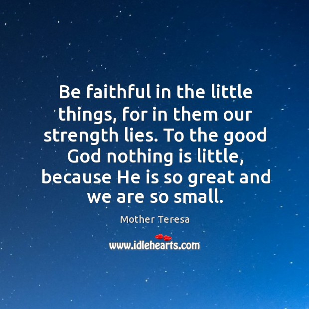 Image, Be faithful in the little things, for in them our strength lies.