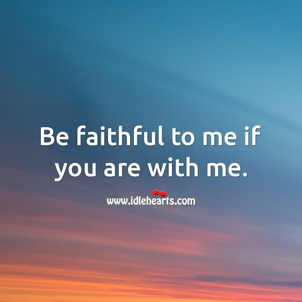 Image, Be faithful to me if you are with me.