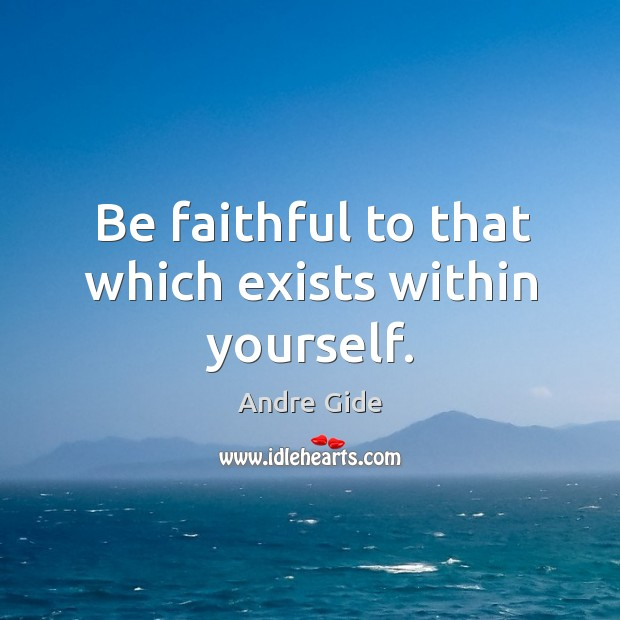 Be faithful to that which exists within yourself. Image
