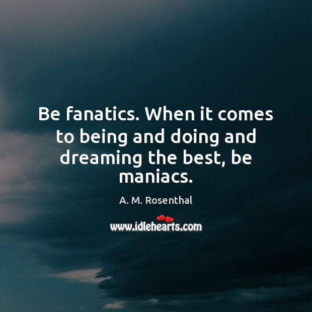 Image, Be fanatics. When it comes to being and doing and dreaming the best, be maniacs.
