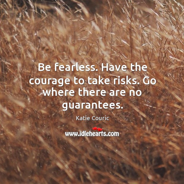 Be fearless. Have the courage to take risks. Go where there are no guarantees. Katie Couric Picture Quote