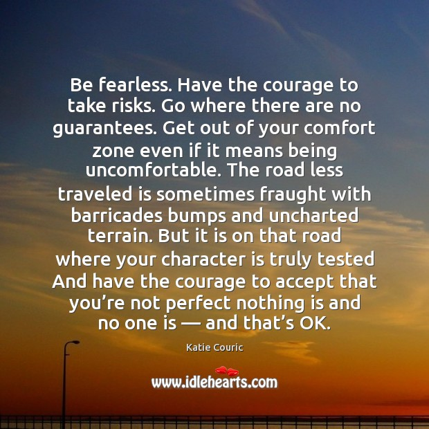 Be fearless. Have the courage to take risks. Go where there are Katie Couric Picture Quote