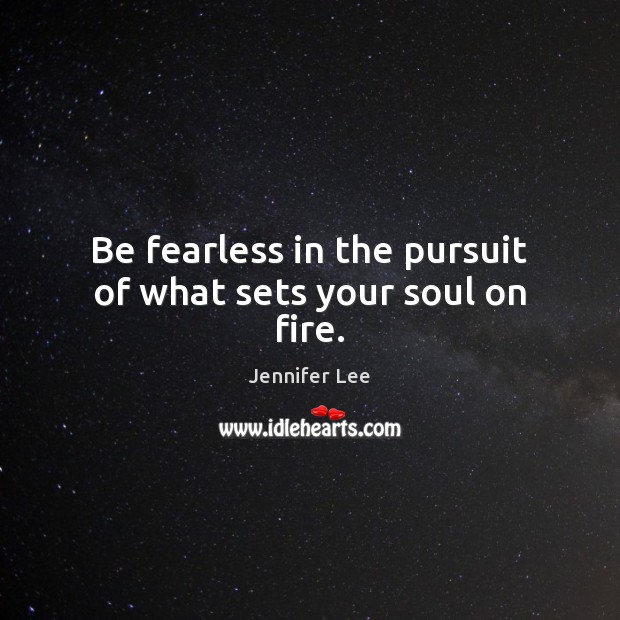 Be fearless in the pursuit of what sets your soul on fire. Image