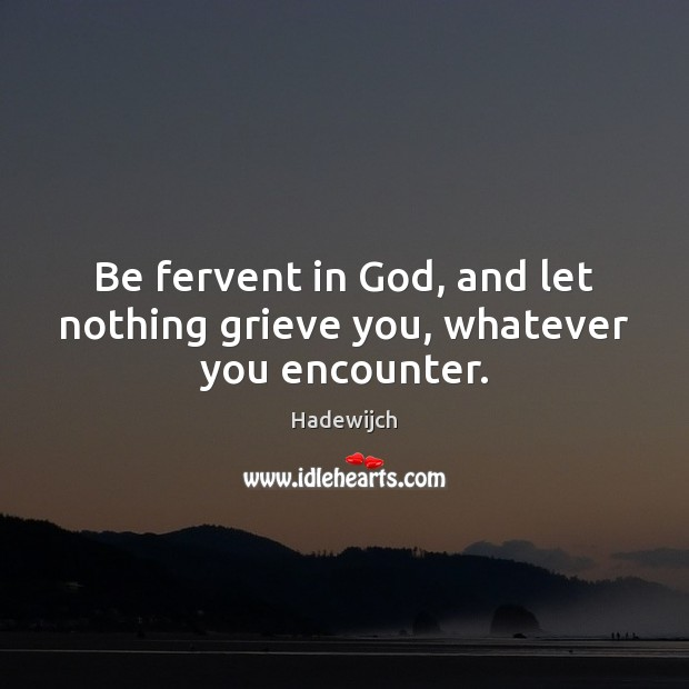 Be fervent in God, and let nothing grieve you, whatever you encounter. Image