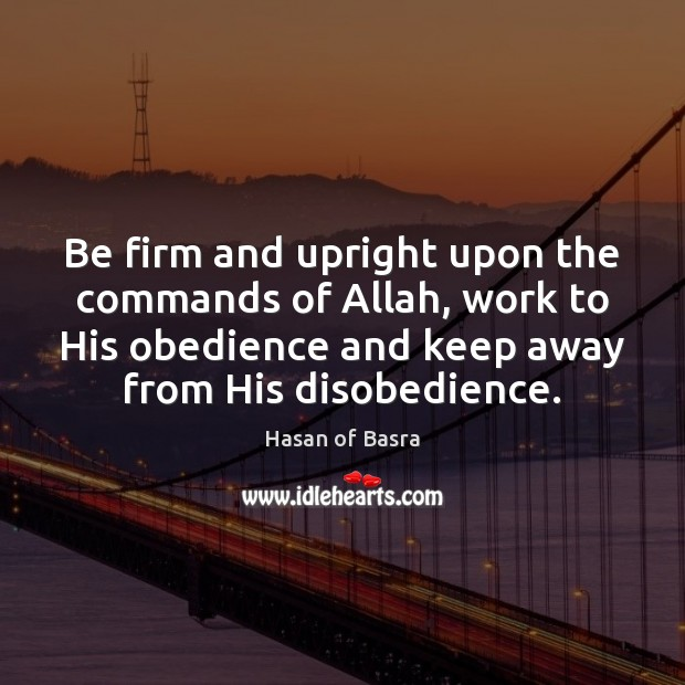 Be firm and upright upon the commands of Allah, work to His Image