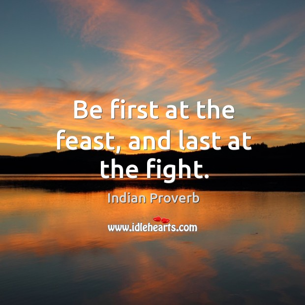 Image, Be first at the feast, and last at the fight.