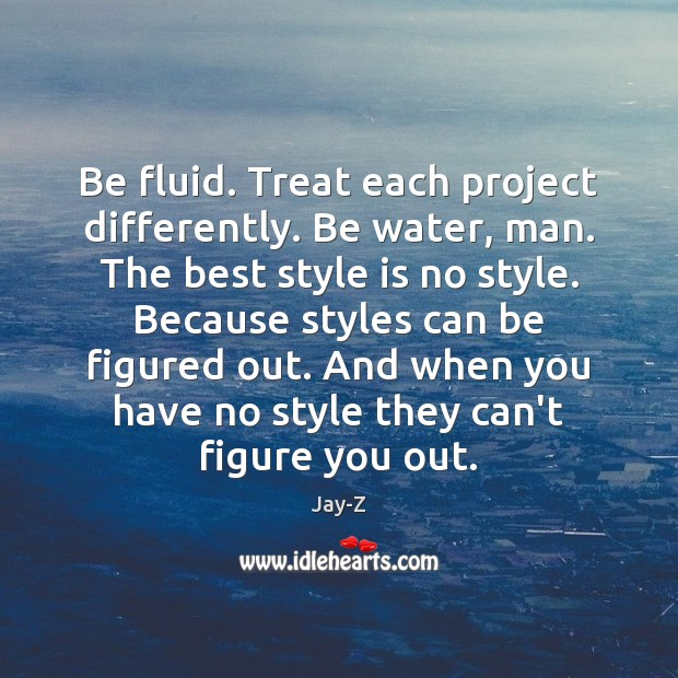 Image, Be fluid. Treat each project differently. Be water, man. The best style