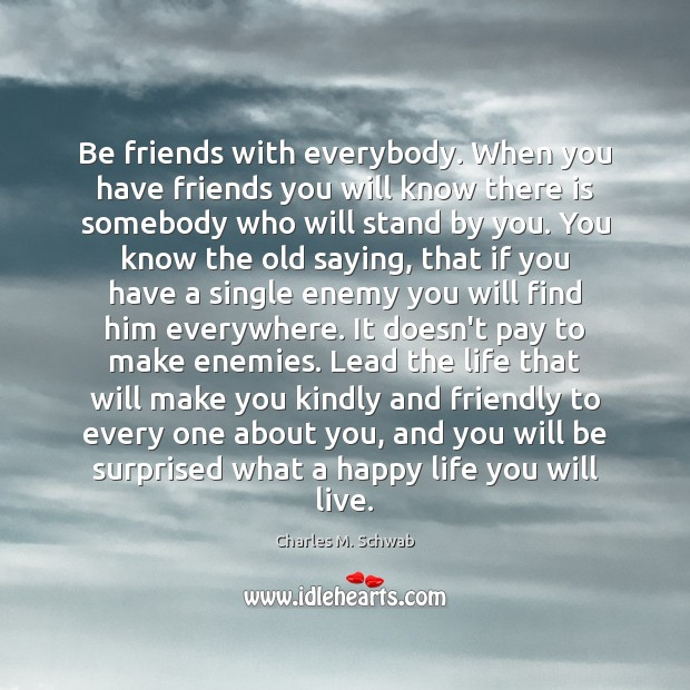 Be friends with everybody. When you have friends you will know there Charles M. Schwab Picture Quote
