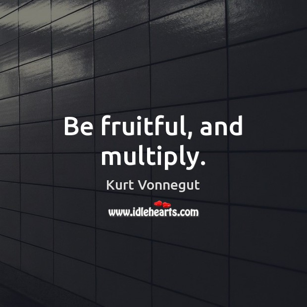 Be fruitful, and multiply. Kurt Vonnegut Picture Quote
