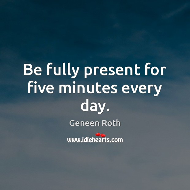 Be fully present for five minutes every day. Geneen Roth Picture Quote
