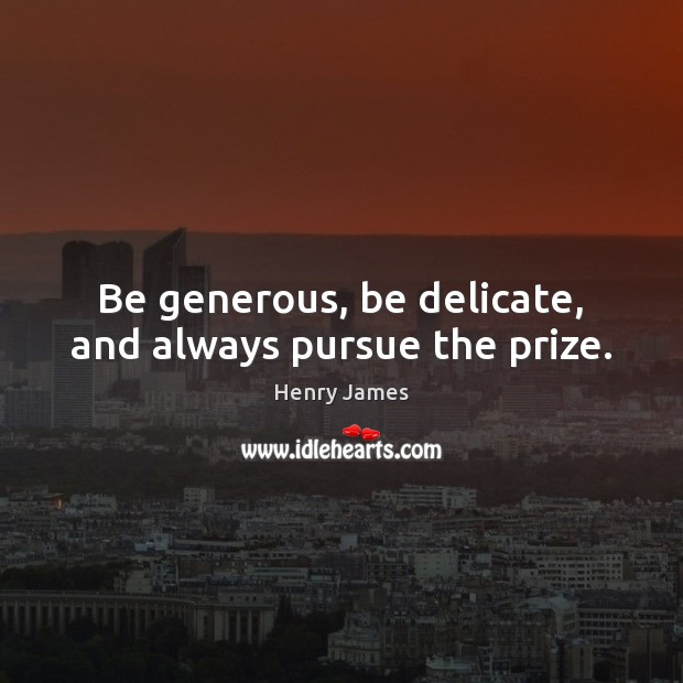 Be generous, be delicate, and always pursue the prize. Henry James Picture Quote