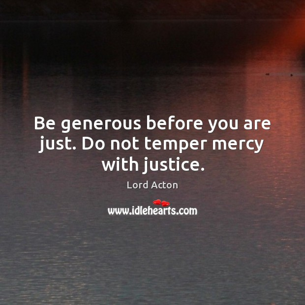 Be generous before you are just. Do not temper mercy with justice. Lord Acton Picture Quote
