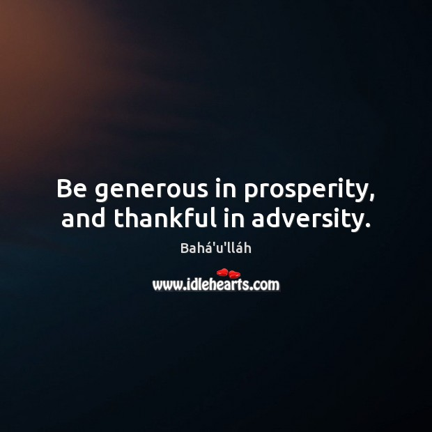Be generous in prosperity, and thankful in adversity. Image