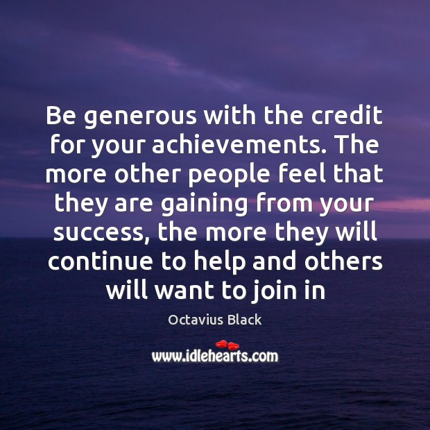 Be generous with the credit for your achievements. The more other people Image