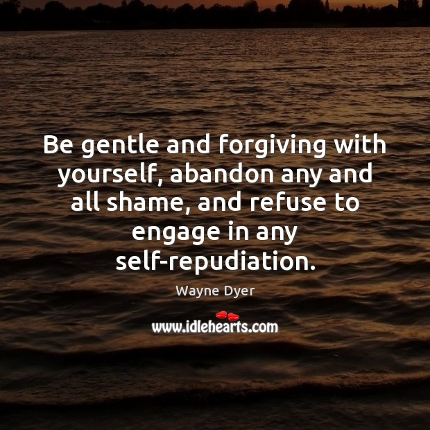 Image, Be gentle and forgiving with yourself, abandon any and all shame, and
