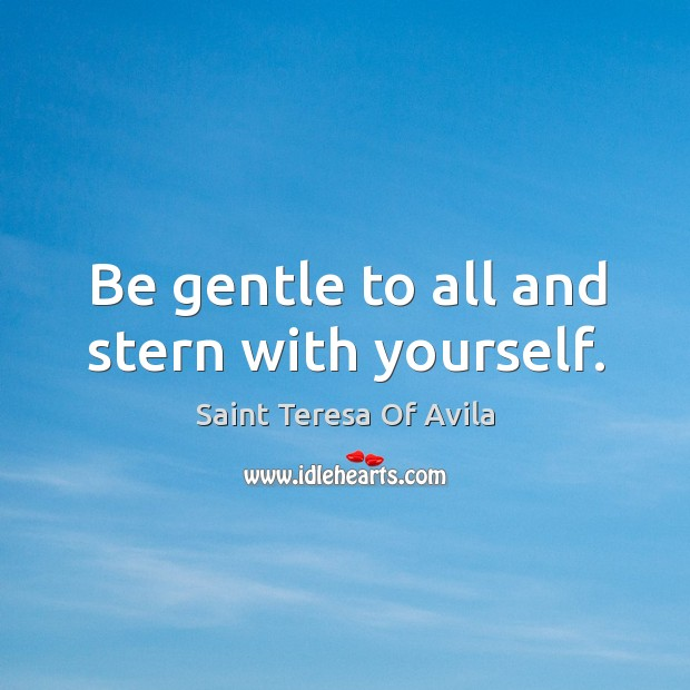 Be gentle to all and stern with yourself. Image