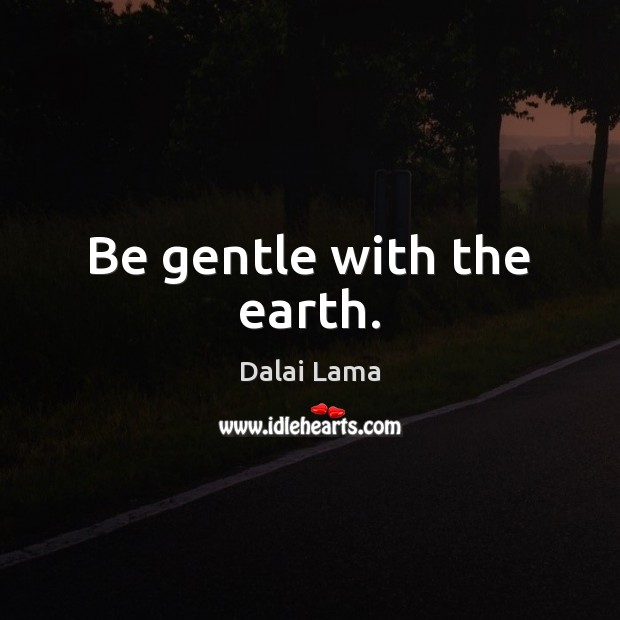 Image, Be gentle with the earth.