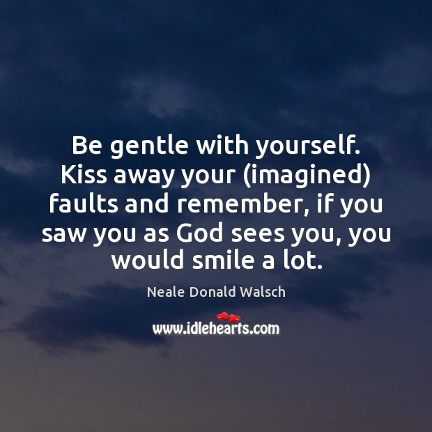 Be gentle with yourself. Kiss away your (imagined) faults and remember, if Neale Donald Walsch Picture Quote