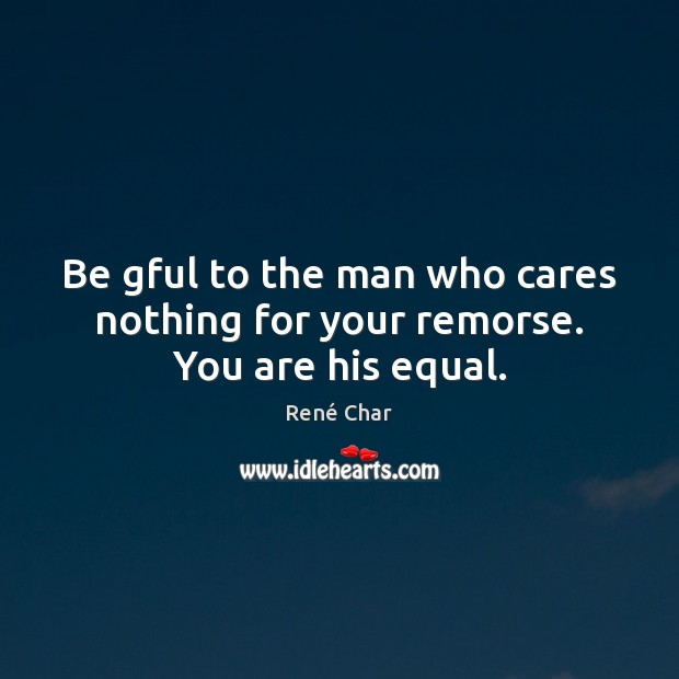 Be gful to the man who cares nothing for your remorse. You are his equal. Image