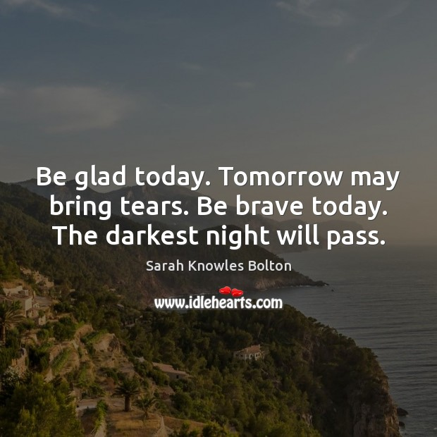 Image, Be glad today. Tomorrow may bring tears. Be brave today. The darkest night will pass.
