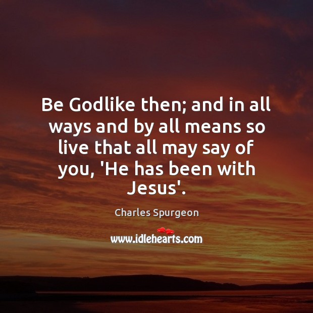 Be Godlike then; and in all ways and by all means so Image