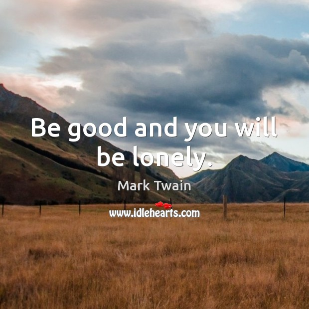 Be good and you will be lonely. Image