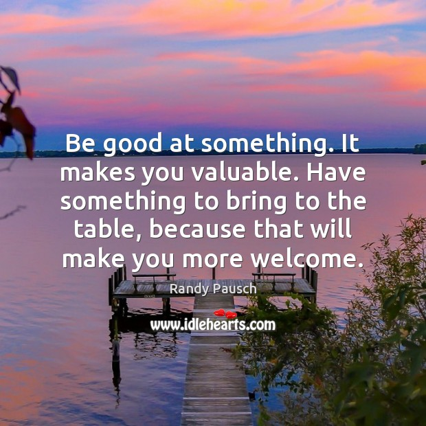 Be good at something. It makes you valuable. Have something to bring Randy Pausch Picture Quote