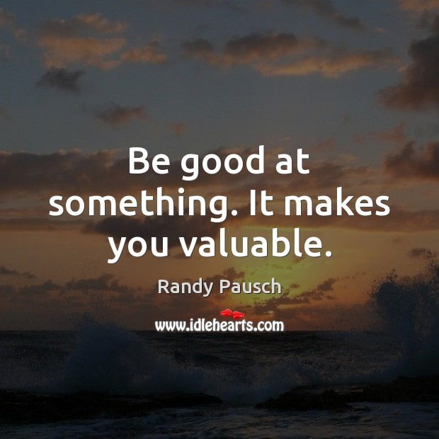 Be good at something. It makes you valuable. Randy Pausch Picture Quote