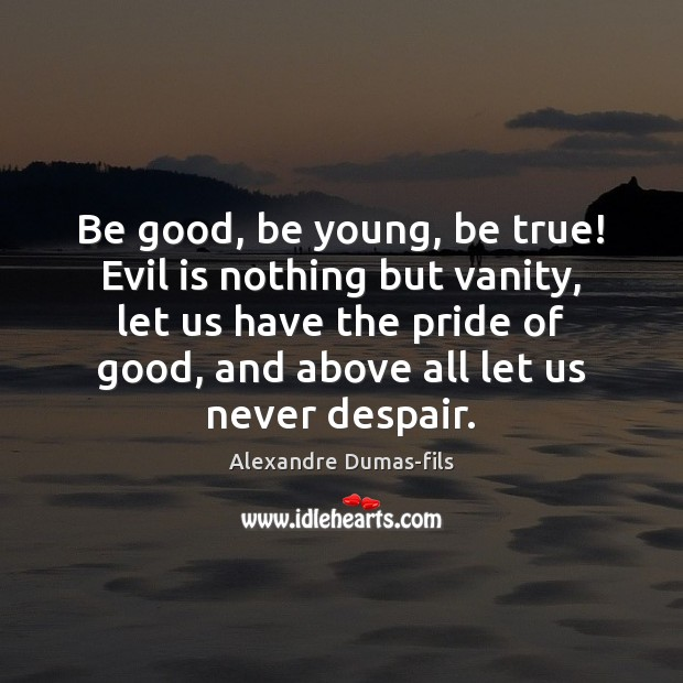 Image, Be good, be young, be true! Evil is nothing but vanity, let