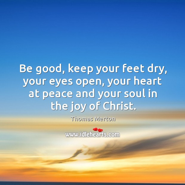 Image, Be good, keep your feet dry, your eyes open, your heart at peace and your soul in the joy of christ.