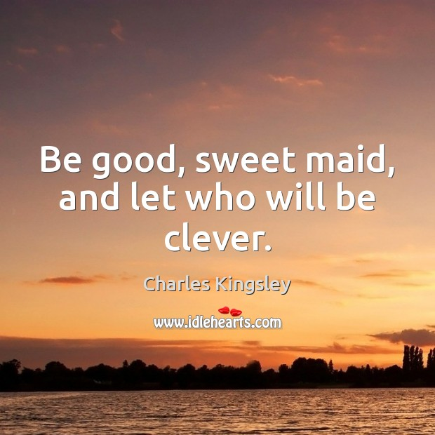 Be good, sweet maid, and let who will be clever. Charles Kingsley Picture Quote
