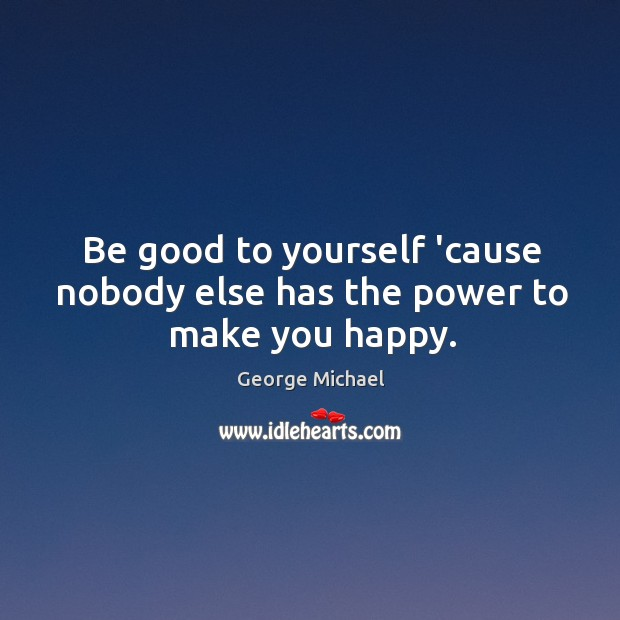 Be good to yourself 'cause nobody else has the power to make you happy. George Michael Picture Quote