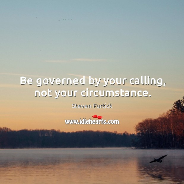 Be governed by your calling, not your circumstance. Steven Furtick Picture Quote