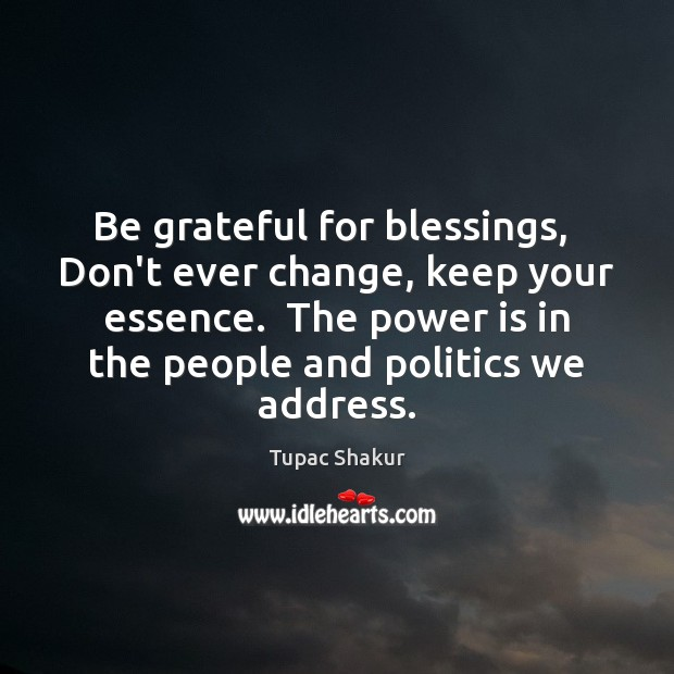 Image, Be grateful for blessings,  Don't ever change, keep your essence.  The power