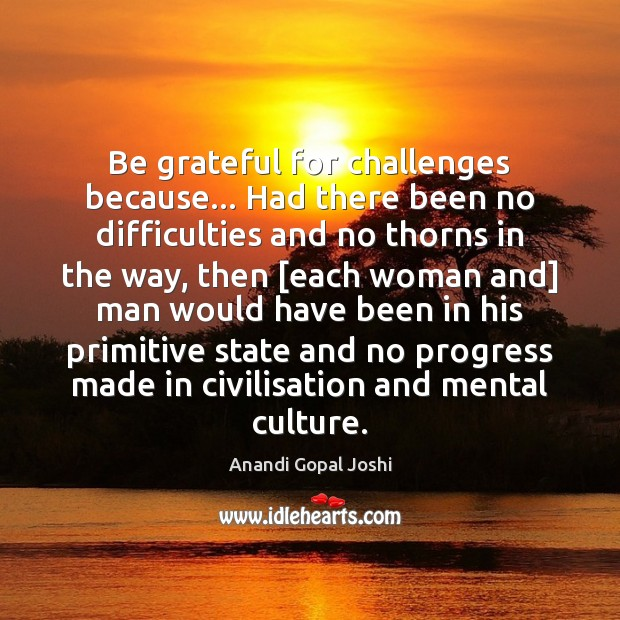 Image, Be grateful for challenges because… Had there been no difficulties and no