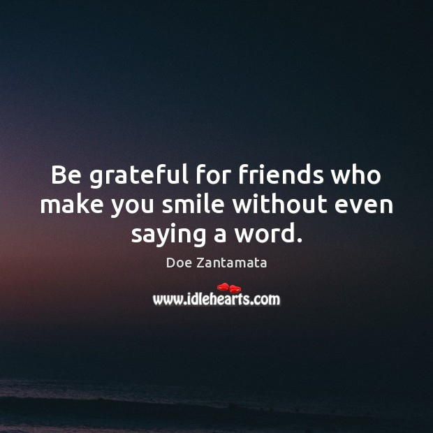 Be grateful for friends who make you smile without even saying a word. Be Grateful Quotes Image