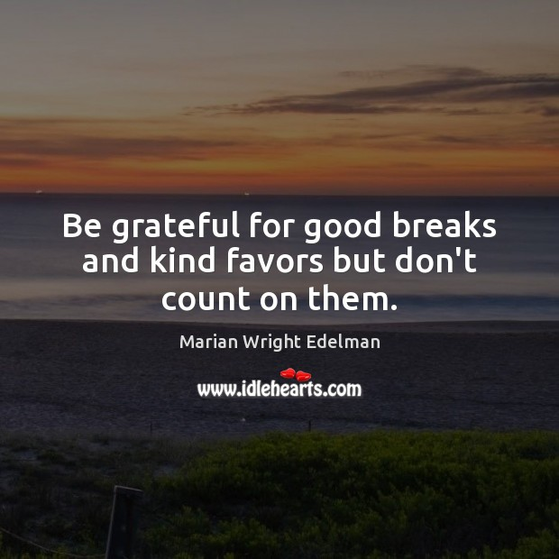 Be grateful for good breaks and kind favors but don't count on them. Be Grateful Quotes Image