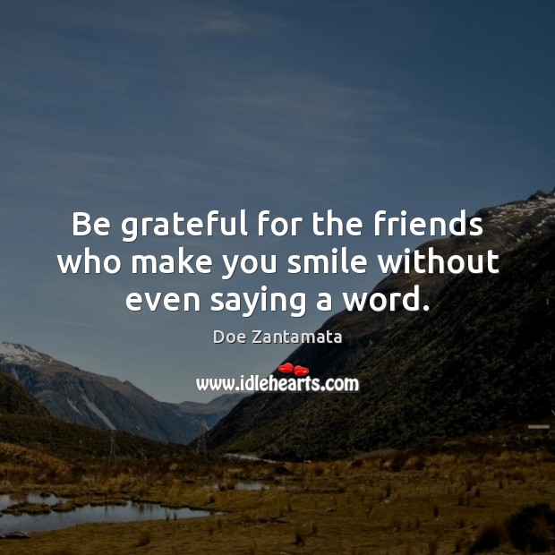 Be grateful for the friends who make you smile without even saying a word. Be Grateful Quotes Image