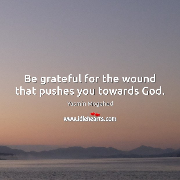 Image, Be grateful for the wound that pushes you towards God.