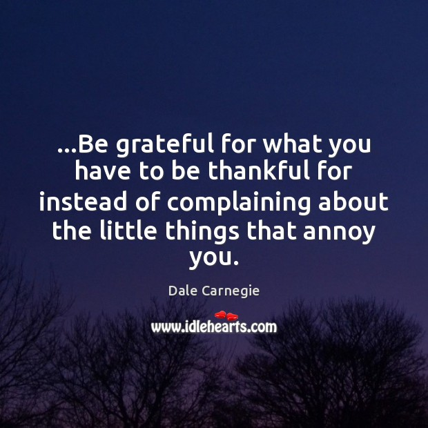 …Be grateful for what you have to be thankful for instead of Be Grateful Quotes Image