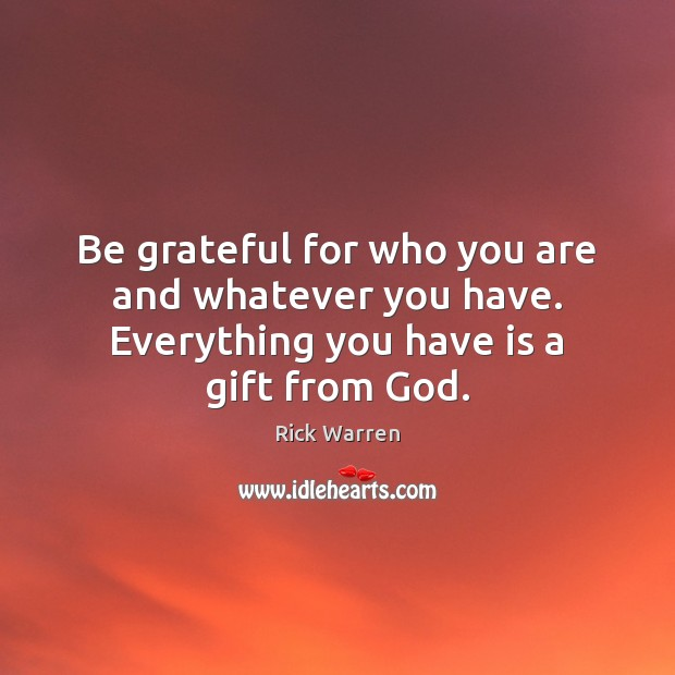 Be grateful for who you are and whatever you have. Everything you have is a gift from God. Image
