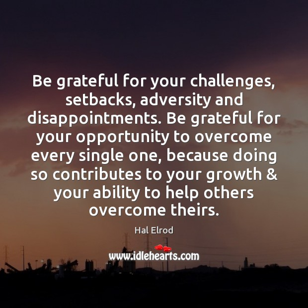 Be grateful for your challenges, setbacks, adversity and disappointments. Be grateful for Hal Elrod Picture Quote