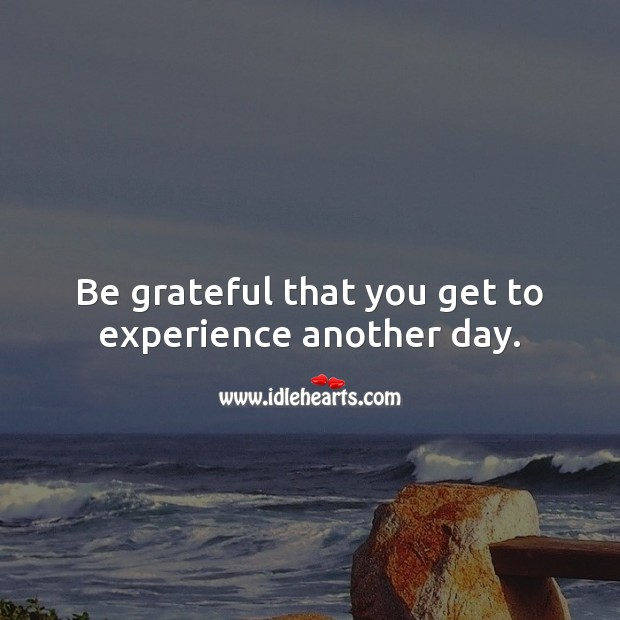 Be grateful that you get to experience another day. Be Grateful Quotes Image