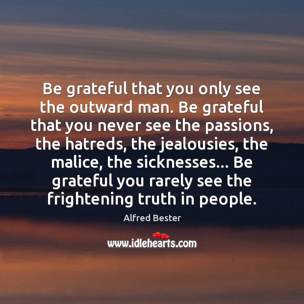 Be grateful that you only see the outward man. Be grateful that Alfred Bester Picture Quote