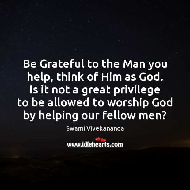 Be Grateful to the Man you help, think of Him as God. Image